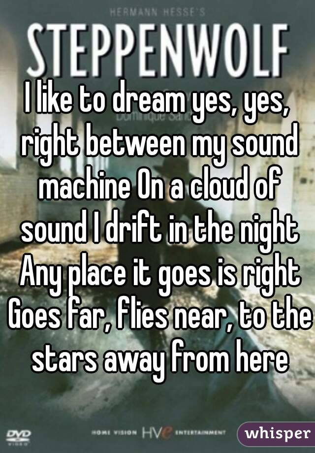 I like to dream yes, yes, right between my sound machine On a cloud of sound I drift in the night Any place it goes is right Goes far, flies near, to the stars away from here