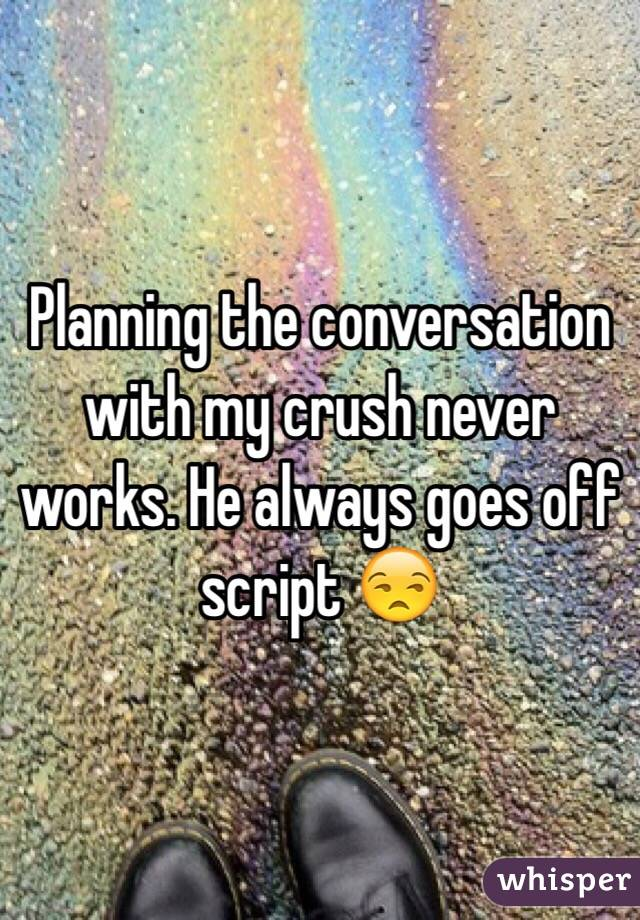 Planning the conversation with my crush never works. He always goes off script 😒