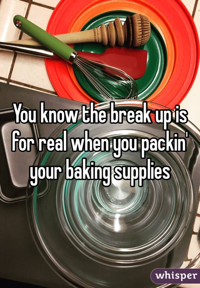 You know the break up is for real when you packin' your baking supplies