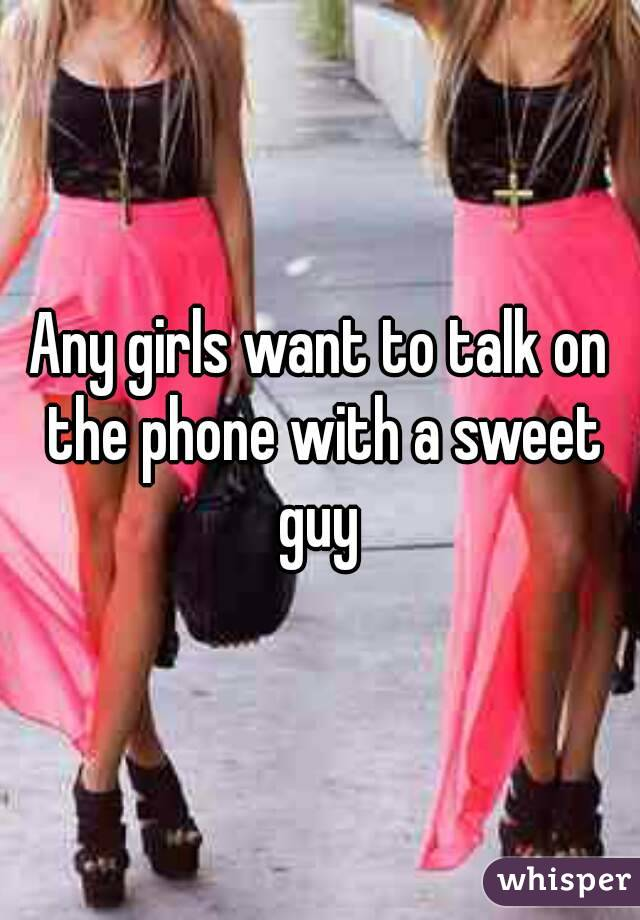 Any girls want to talk on the phone with a sweet guy