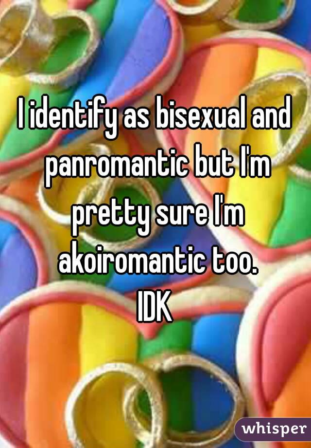 I identify as bisexual and panromantic but I'm pretty sure I'm akoiromantic too. IDK