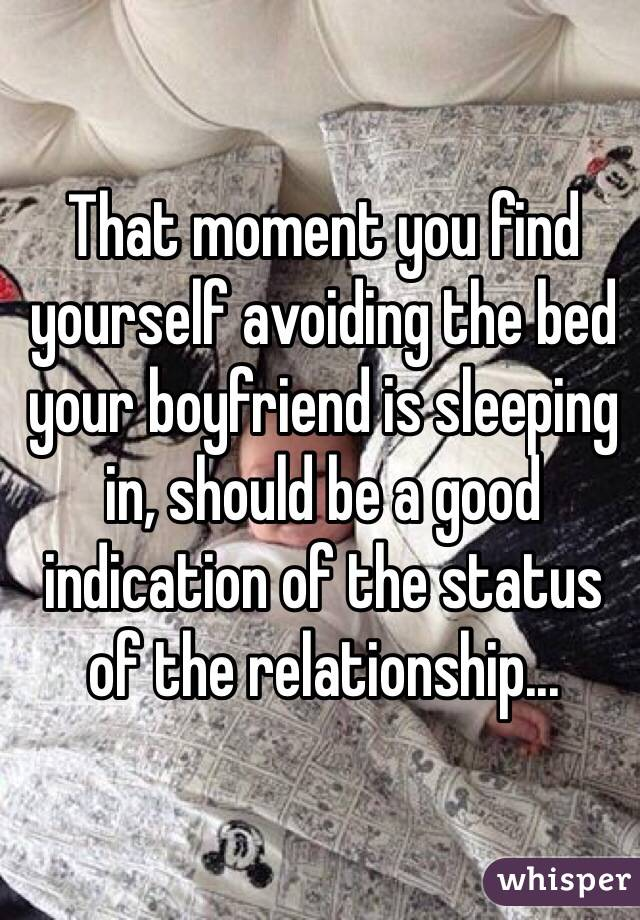 That moment you find yourself avoiding the bed your boyfriend is sleeping in, should be a good indication of the status of the relationship...