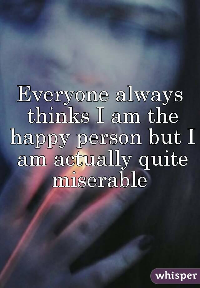 Everyone always thinks I am the happy person but I am actually quite miserable