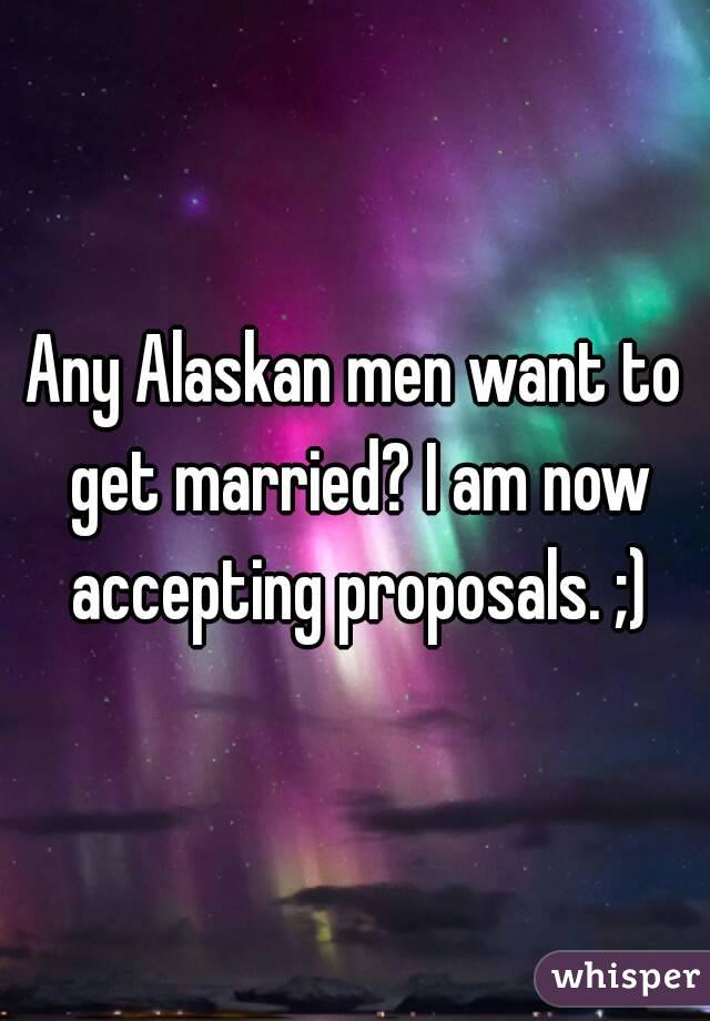 Any Alaskan men want to get married? I am now accepting proposals. ;)