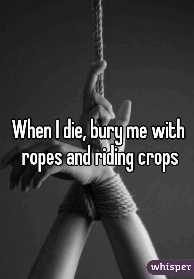 When I die, bury me with ropes and riding crops