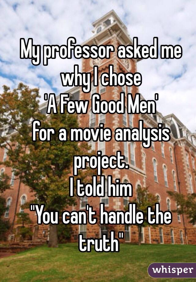 "My professor asked me why I chose  'A Few Good Men'  for a movie analysis project.  I told him ""You can't handle the truth"""