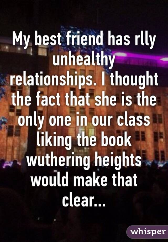 My best friend has rlly unhealthy relationships. I thought the fact that she is the only one in our class liking the book wuthering heights would make that clear...