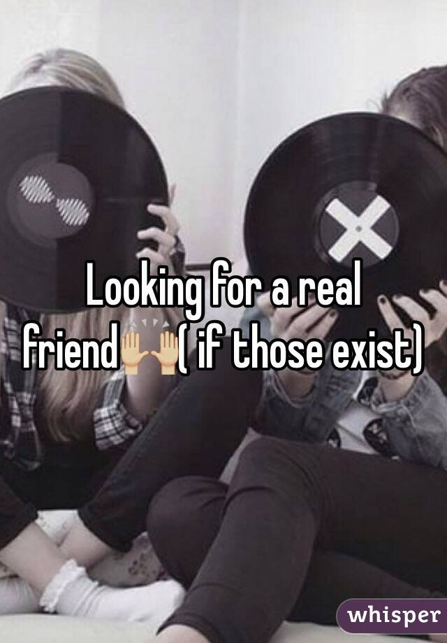 Looking for a real friend🙌🏼( if those exist)