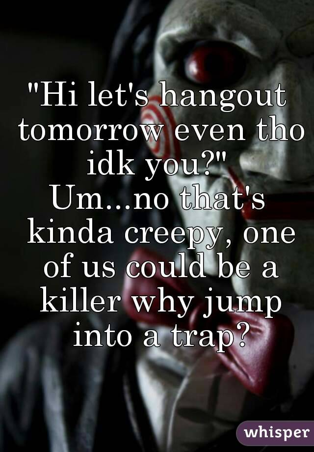 """""""Hi let's hangout tomorrow even tho idk you?""""  Um...no that's kinda creepy, one of us could be a killer why jump into a trap?"""