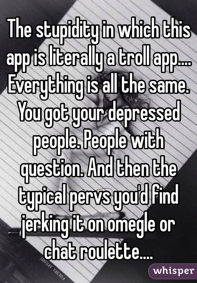 The stupidity in which this app is literally a troll app.... Everything is all the same. You got your depressed people. People with question. And then the typical pervs you'd find jerking it on omegle or chat roulette....