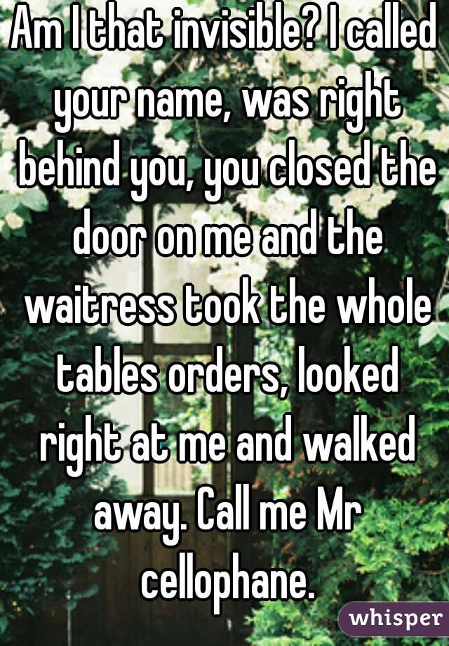 Am I that invisible? I called your name, was right behind you, you closed the door on me and the waitress took the whole tables orders, looked right at me and walked away. Call me Mr cellophane.