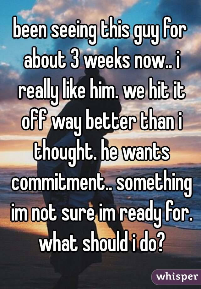 been seeing this guy for about 3 weeks now.. i really like him. we hit it off way better than i thought. he wants commitment.. something im not sure im ready for. what should i do?