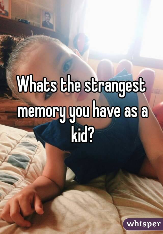 Whats the strangest memory you have as a kid?
