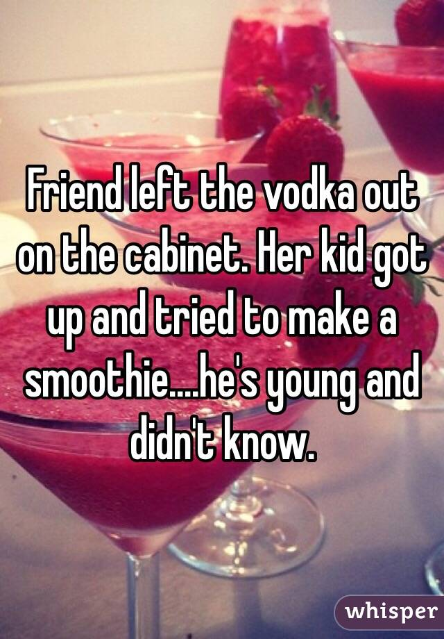 Friend left the vodka out on the cabinet. Her kid got up and tried to make a smoothie....he's young and didn't know.