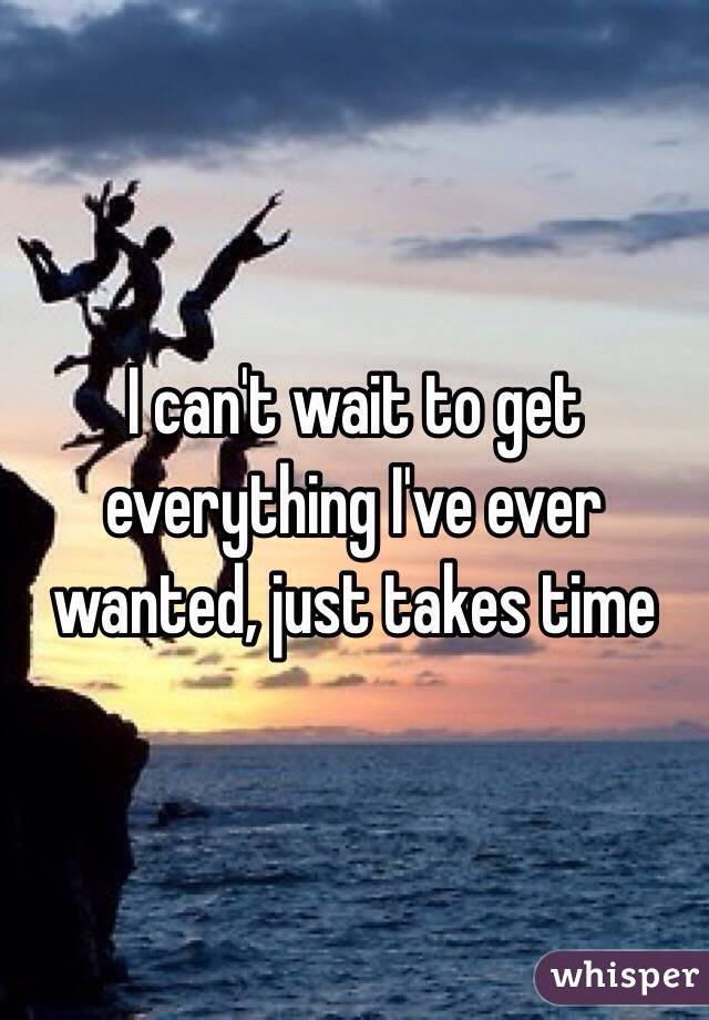 I can't wait to get everything I've ever wanted, just takes time