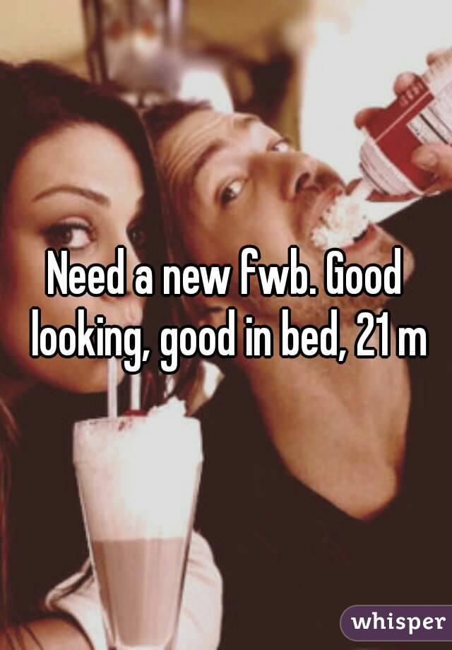 Need a new fwb. Good looking, good in bed, 21 m