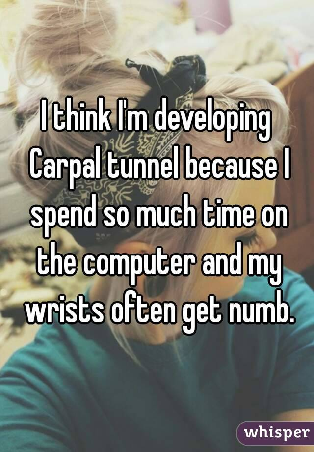 I think I'm developing Carpal tunnel because I spend so much time on the computer and my wrists often get numb.