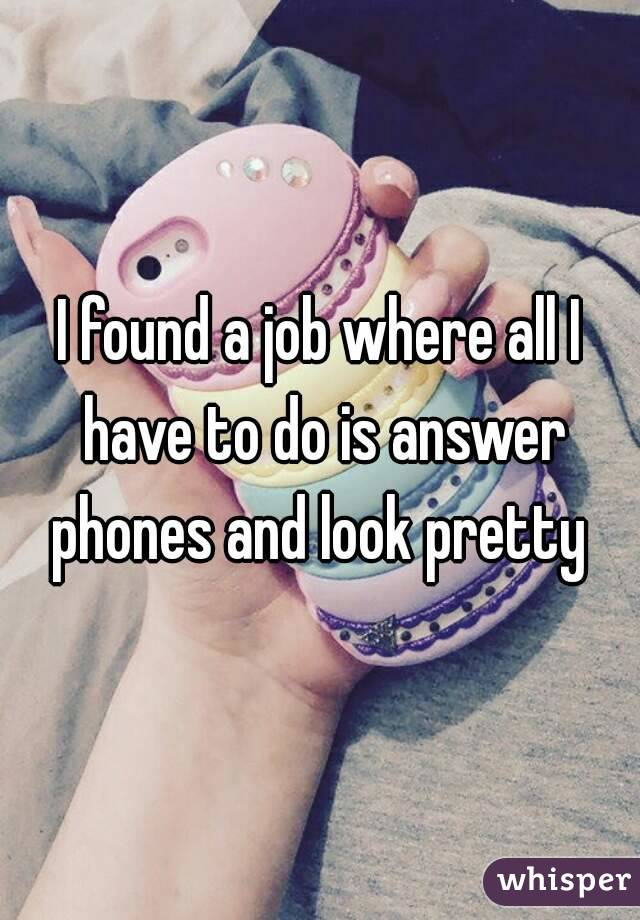 I found a job where all I have to do is answer phones and look pretty