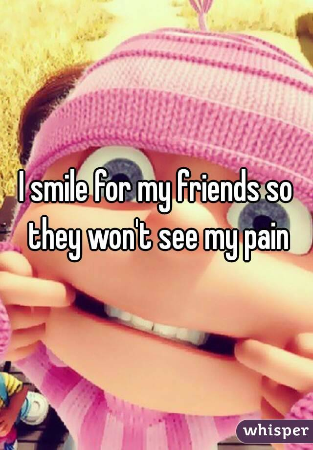 I smile for my friends so they won't see my pain