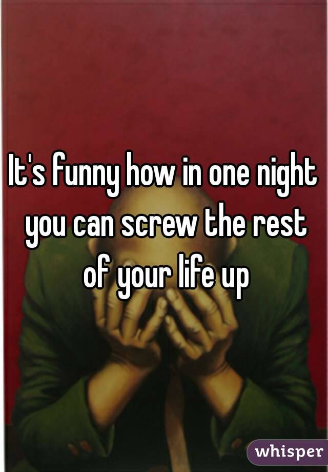 It's funny how in one night you can screw the rest of your life up