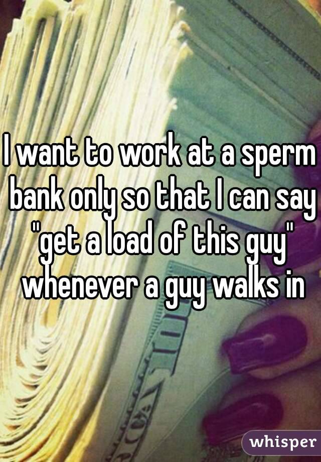 """I want to work at a sperm bank only so that I can say """"get a load of this guy"""" whenever a guy walks in"""