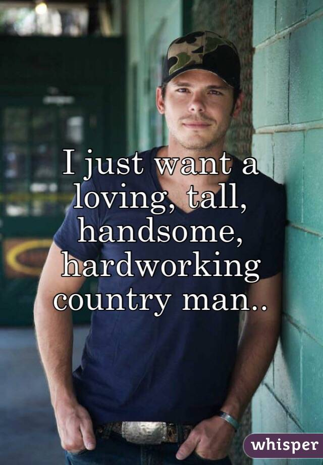 I just want a loving, tall, handsome, hardworking country man..