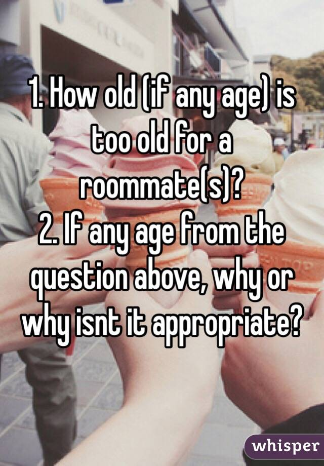 1. How old (if any age) is too old for a roommate(s)?  2. If any age from the question above, why or why isnt it appropriate?