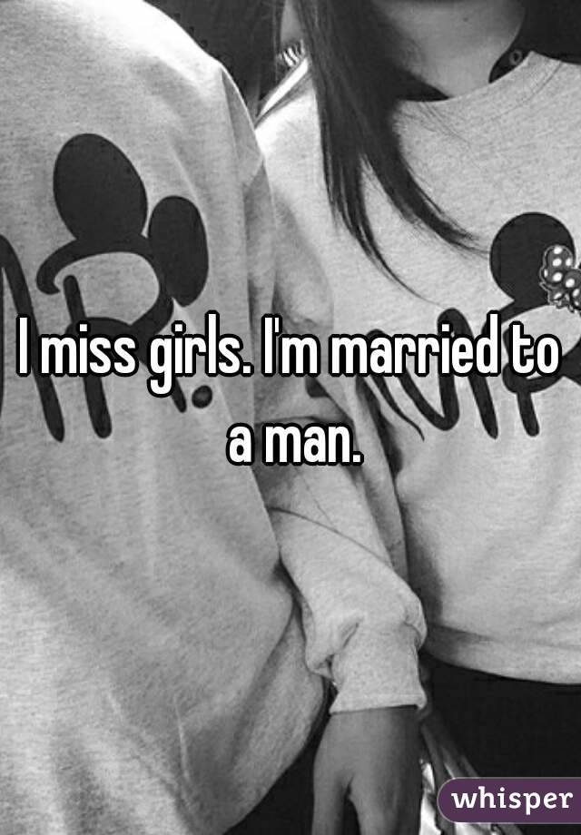 I miss girls. I'm married to a man.