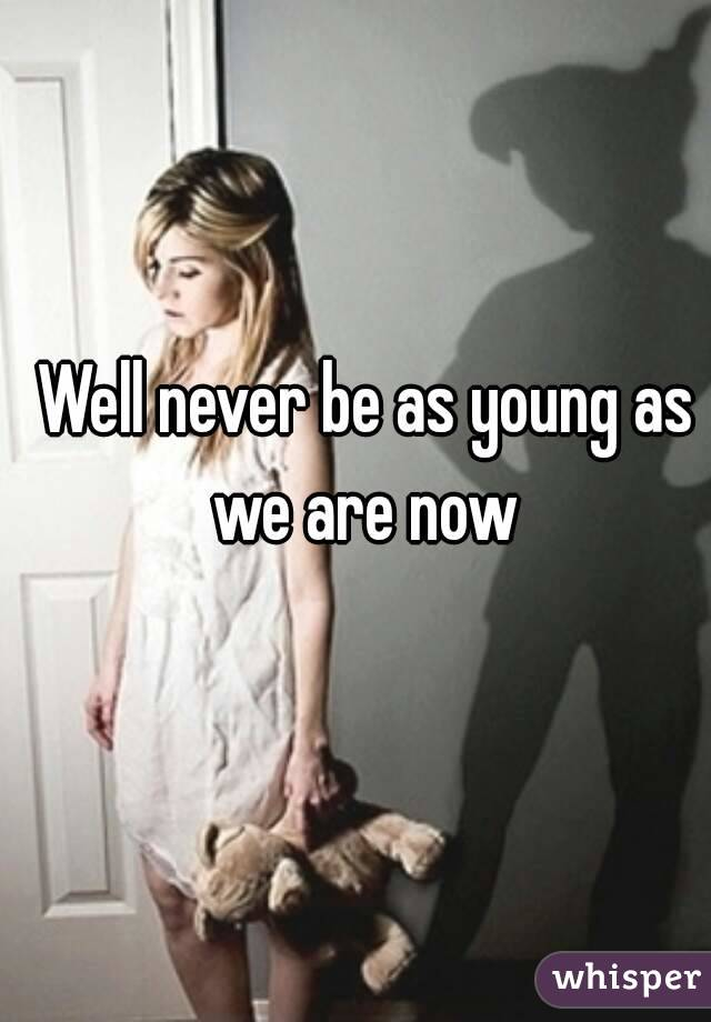 Well never be as young as we are now
