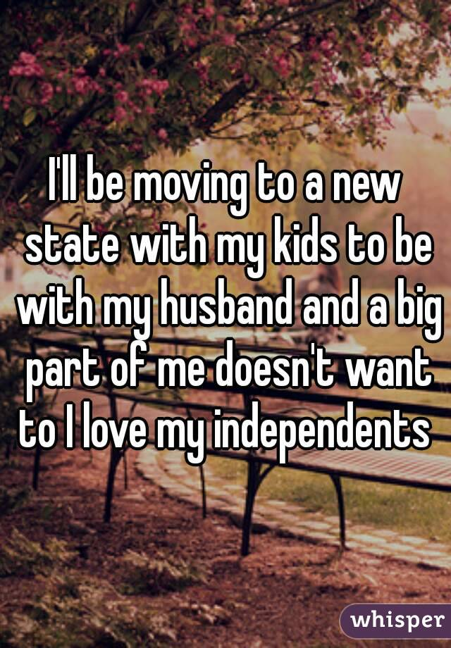 I'll be moving to a new state with my kids to be with my husband and a big part of me doesn't want to I love my independents