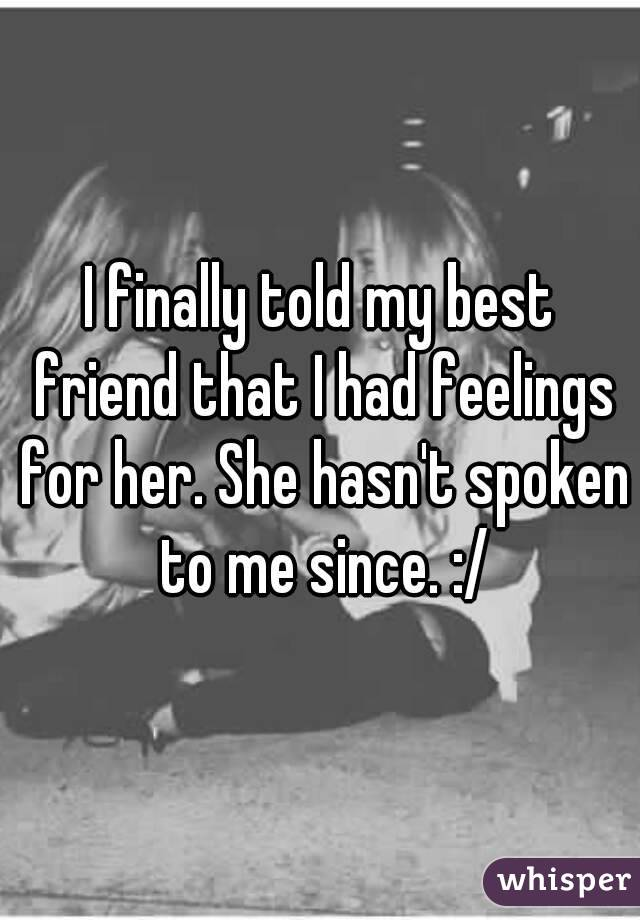 I finally told my best friend that I had feelings for her. She hasn't spoken to me since. :/