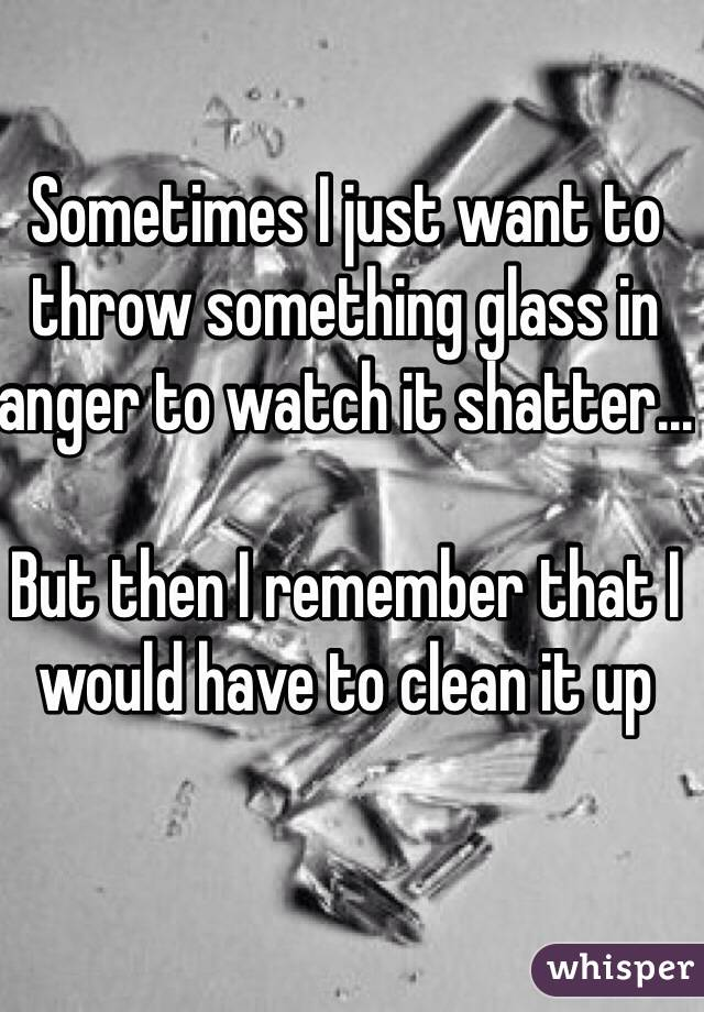 Sometimes I just want to throw something glass in anger to watch it shatter...  But then I remember that I would have to clean it up