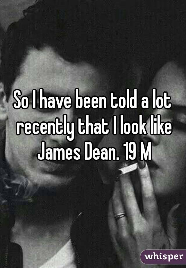 So I have been told a lot recently that I look like James Dean. 19 M