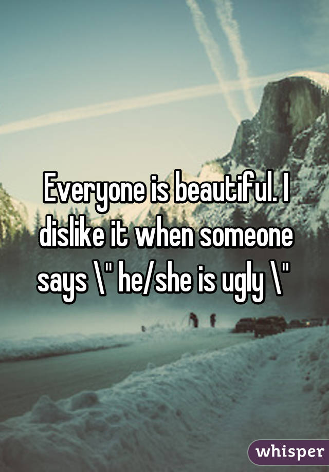 "Everyone is beautiful. I dislike it when someone says "" he/she is ugly """