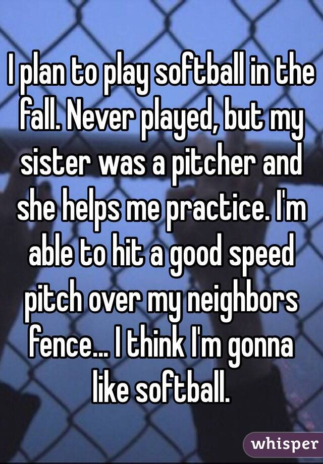 I plan to play softball in the fall. Never played, but my sister was a pitcher and she helps me practice. I'm able to hit a good speed pitch over my neighbors fence... I think I'm gonna like softball.