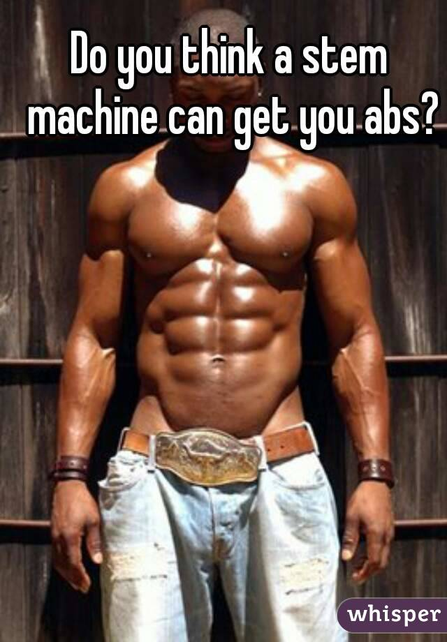 Do you think a stem machine can get you abs?
