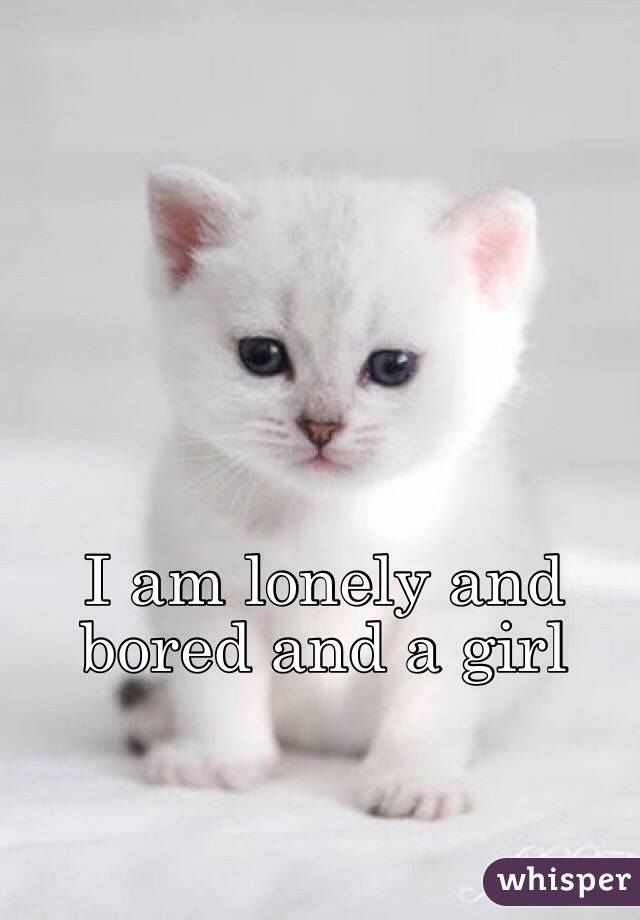 I am lonely and bored and a girl