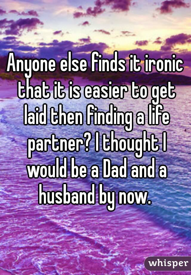 Anyone else finds it ironic that it is easier to get laid then finding a life partner? I thought I would be a Dad and a husband by now.