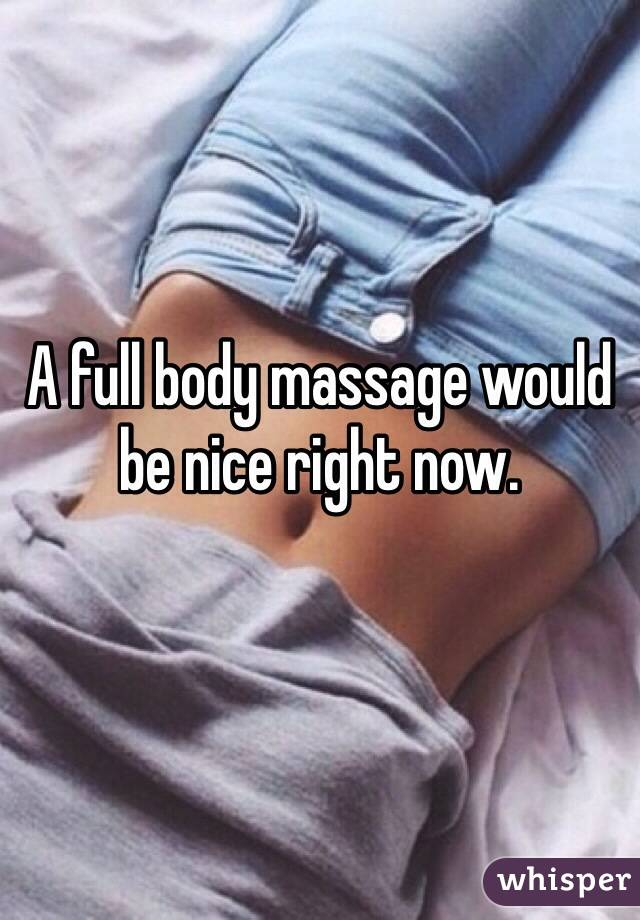 A full body massage would be nice right now.