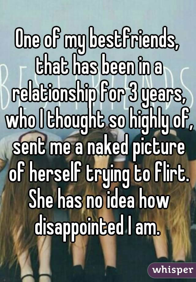 One of my bestfriends, that has been in a relationship for 3 years, who I thought so highly of, sent me a naked picture of herself trying to flirt. She has no idea how disappointed I am.
