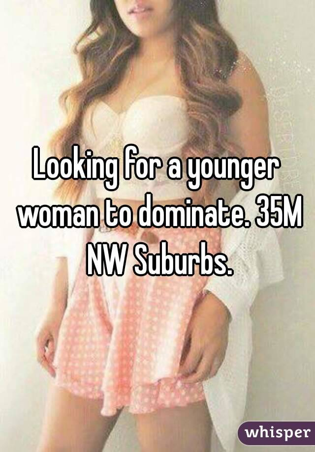 Looking for a younger woman to dominate. 35M NW Suburbs.
