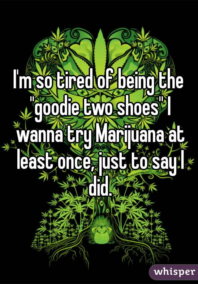"""I'm so tired of being the """"goodie two shoes"""" I wanna try Marijuana at least once, just to say I did."""
