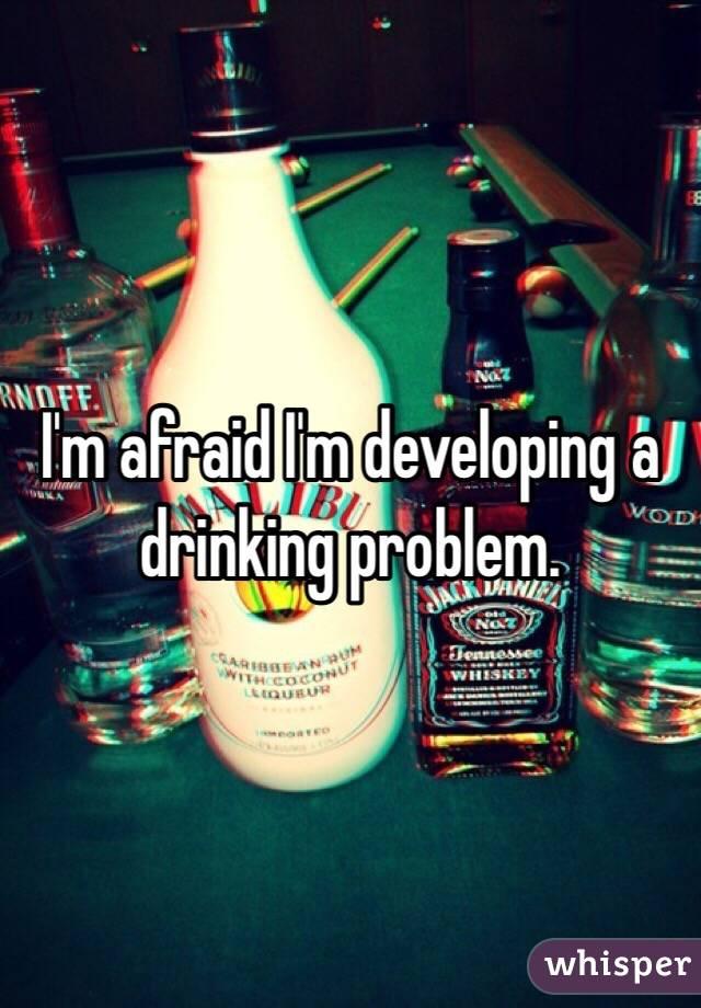 I'm afraid I'm developing a drinking problem.