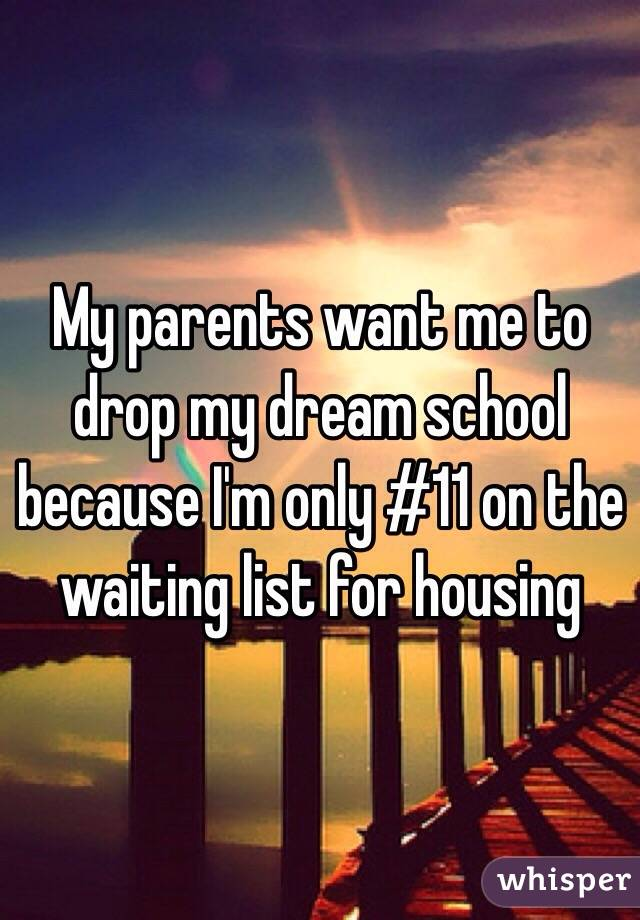 My parents want me to drop my dream school because I'm only #11 on the waiting list for housing
