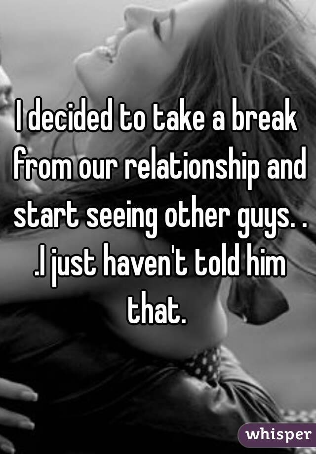 I decided to take a break from our relationship and start seeing other guys. . .I just haven't told him that.