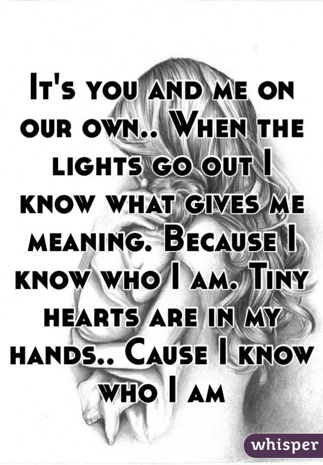 It's you and me on our own.. When the lights go out I know what gives me meaning. Because I know who I am. Tiny hearts are in my hands.. Cause I know who I am