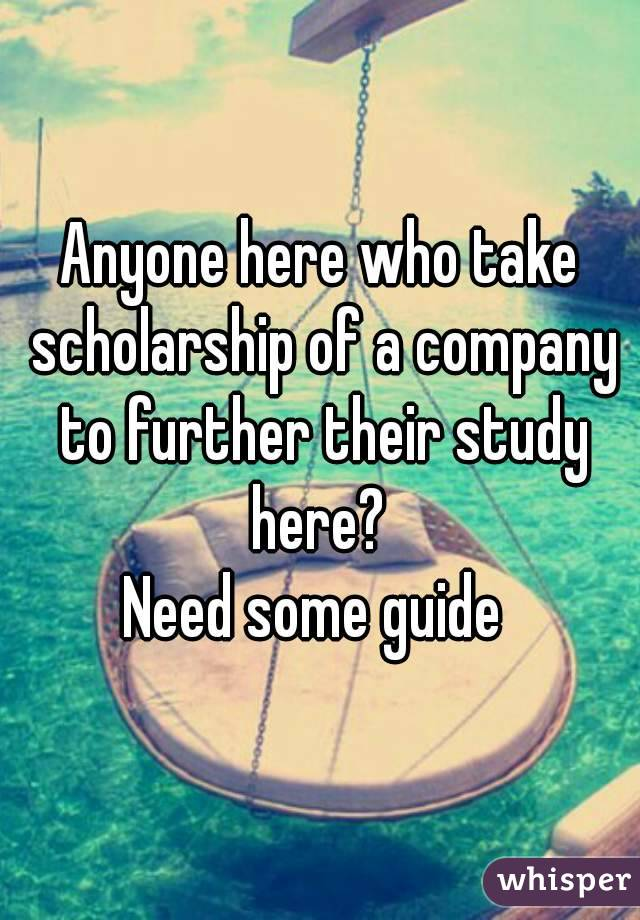 Anyone here who take scholarship of a company to further their study here?  Need some guide
