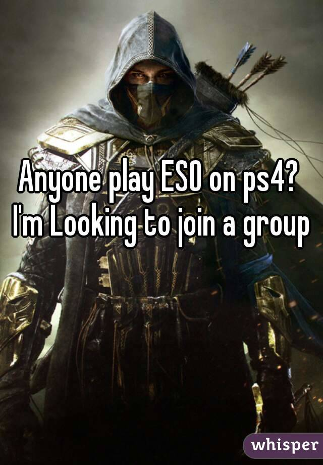 Anyone play ESO on ps4? I'm Looking to join a group