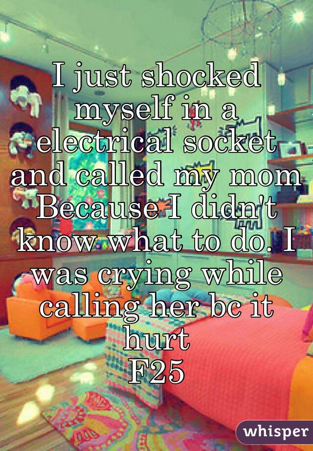 I just shocked myself in a electrical socket and called my mom Because I didn't know what to do. I was crying while calling her bc it hurt F25