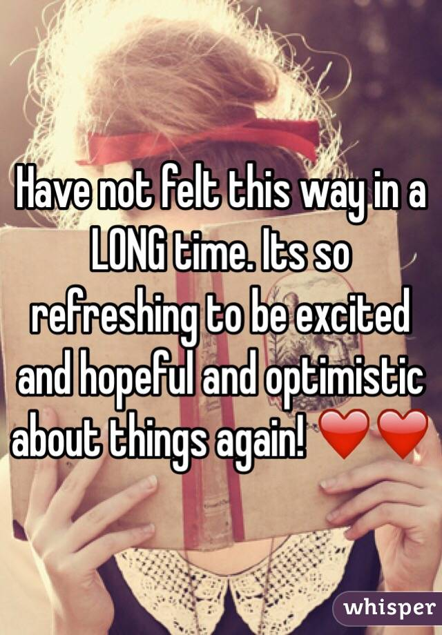 Have not felt this way in a LONG time. Its so refreshing to be excited and hopeful and optimistic about things again! ❤️❤️